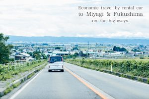 Economic travel by rental car to Miyagi & Fukushima on the highways